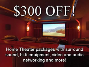 $300 OFF Home Theater packages with surround sound, hi-fi equipment, video and audio networking and more!